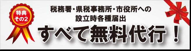 税務署・県税事務所・市役所への設立時各種届出 すべて無料代行!
